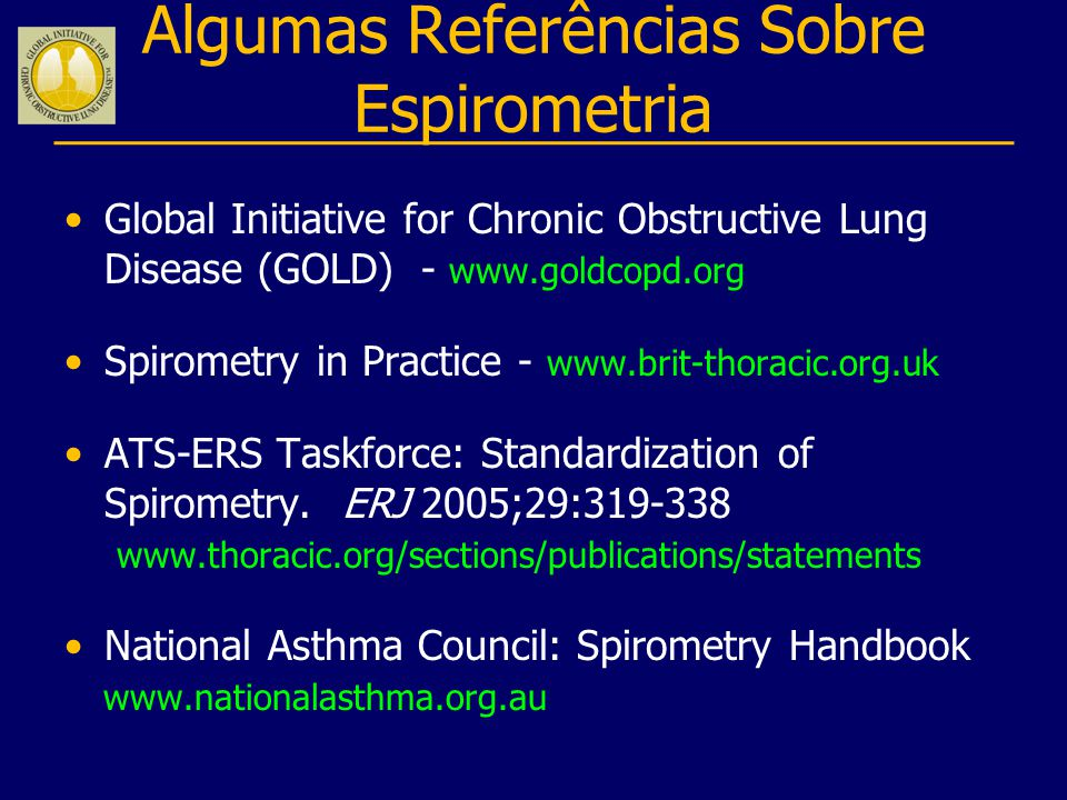 Algumas Referências Sobre Espirometria Global Initiative for Chronic Obstructive Lung Disease (GOLD) - www.goldcopd.org Spirometry in Practice - www.b