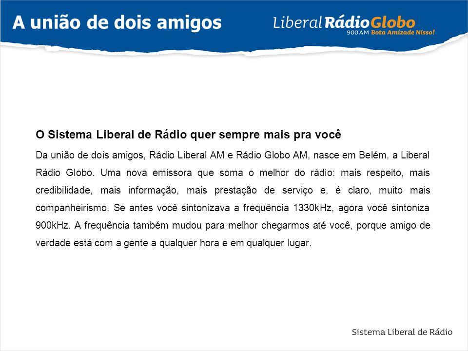 O Sistema Liberal de Rádio quer sempre mais pra você Da união de dois amigos, Rádio Liberal AM e Rádio Globo AM, nasce em Belém, a Liberal Rádio Globo