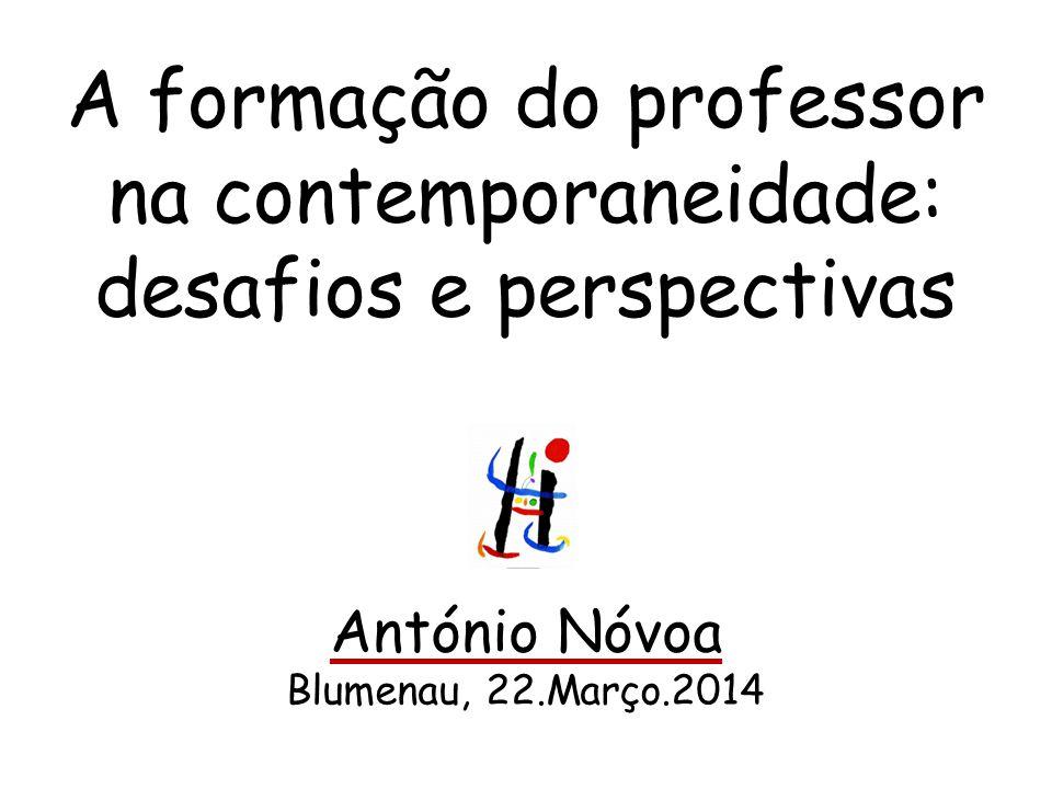 A formação do professor na contemporaneidade: desafios e perspectivas António Nóvoa Blumenau, 22.Março.2014