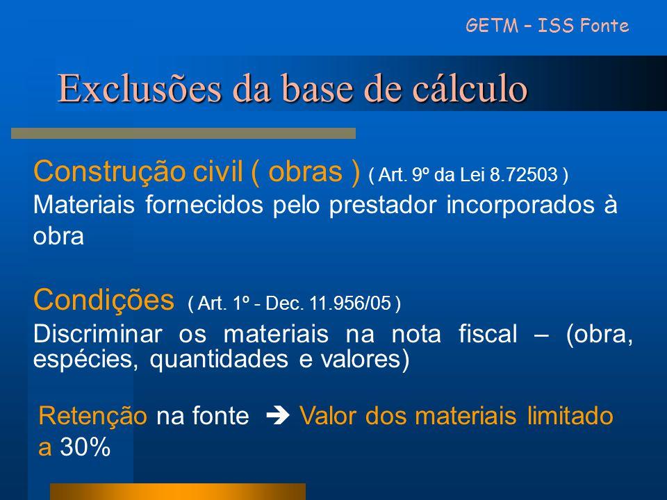Exclusões da base de cálculo GETM – ISS Fonte Construção civil ( obras ) ( Art. 9º da Lei 8.72503 ) Materiais fornecidos pelo prestador incorporados à