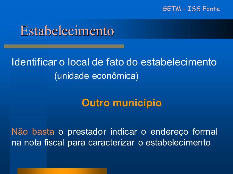 Estabelecimento GETM – ISS Fonte Identificar o local de fato do estabelecimento (unidade econômica) Outro município Não basta o prestador indicar o en