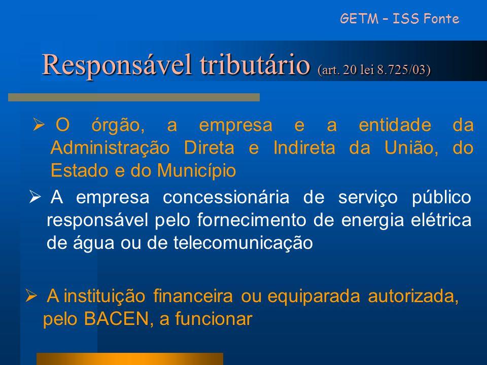 GETM – ISS Fonte Responsável tributário (art. 20 lei 8.725/03) O órgão, a empresa e a entidade da Administração Direta e Indireta da União, do Estado
