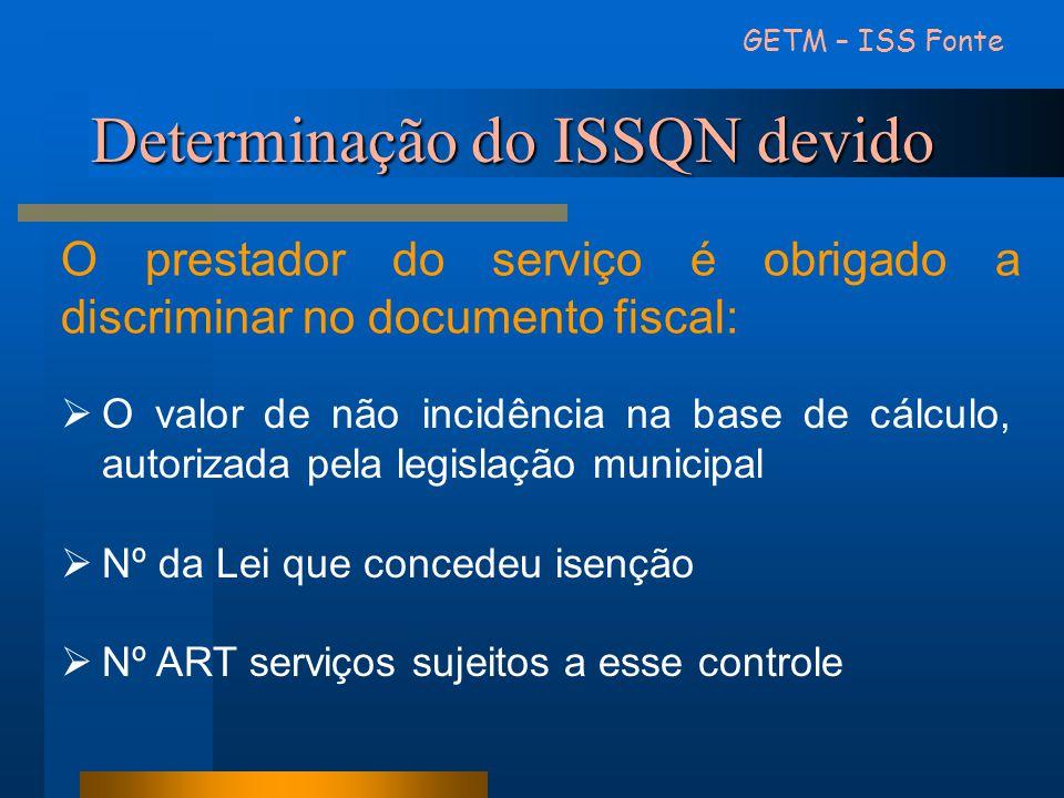 Determinação do ISSQN devido GETM – ISS Fonte O prestador do serviço é obrigado a discriminar no documento fiscal: O valor de não incidência na base d
