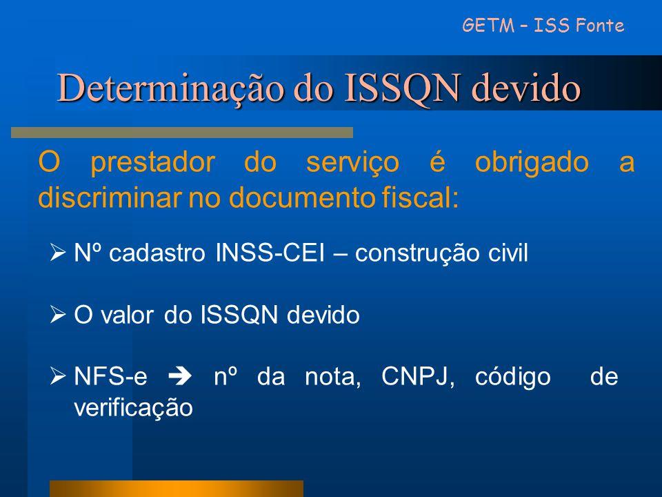 Determinação do ISSQN devido GETM – ISS Fonte O prestador do serviço é obrigado a discriminar no documento fiscal: Nº cadastro INSS-CEI – construção c
