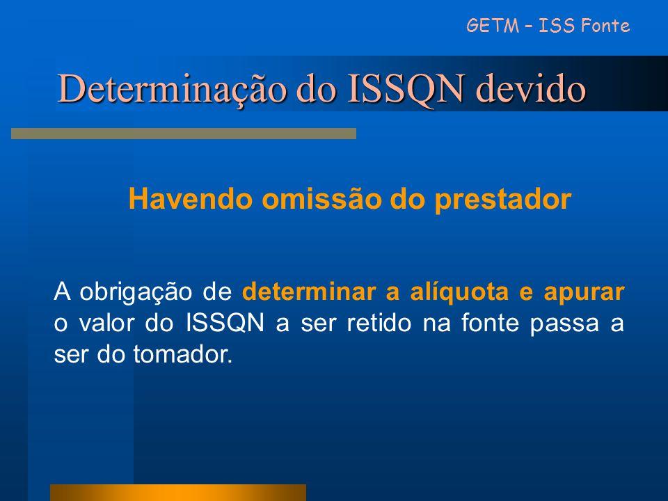 Determinação do ISSQN devido GETM – ISS Fonte Havendo omissão do prestador A obrigação de determinar a alíquota e apurar o valor do ISSQN a ser retido