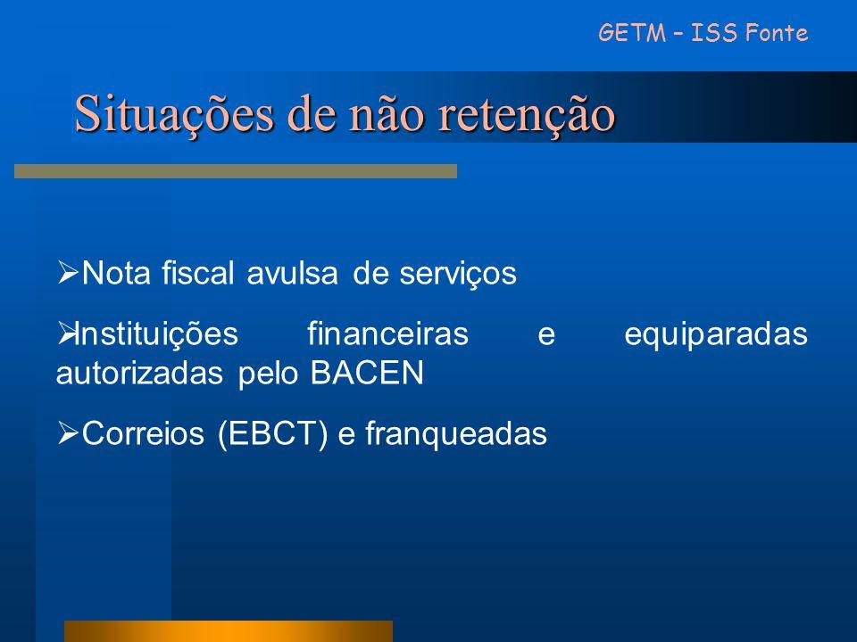 Situações de não retenção GETM – ISS Fonte Nota fiscal avulsa de serviços Instituições financeiras e equiparadas autorizadas pelo BACEN Correios (EBCT