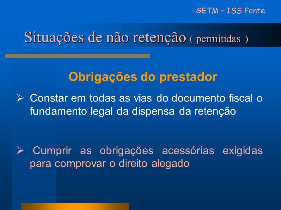 Situações de não retenção ( permitidas ) GETM – ISS Fonte Obrigações do prestador Constar em todas as vias do documento fiscal o fundamento legal da d