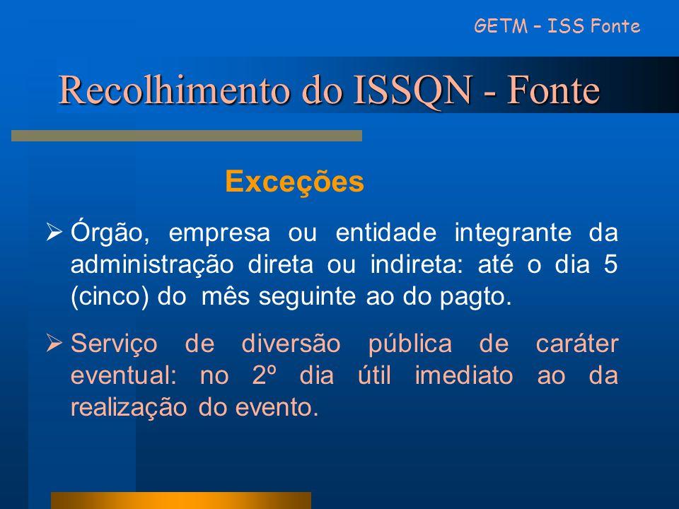 Recolhimento do ISSQN - Fonte GETM – ISS Fonte Exceções Órgão, empresa ou entidade integrante da administração direta ou indireta: até o dia 5 (cinco)