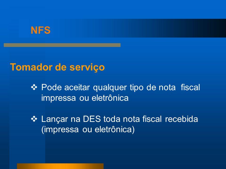 NFS Tomador de serviço Pode aceitar qualquer tipo de nota fiscal impressa ou eletrônica Lançar na DES toda nota fiscal recebida (impressa ou eletrônic