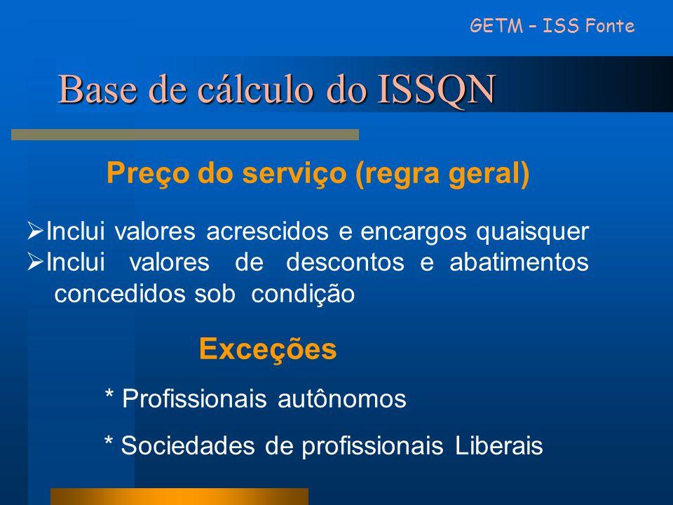 Base de cálculo do ISSQN Preço do serviço (regra geral) Inclui valores acrescidos e encargos quaisquer Inclui valores de descontos e abatimentos conce