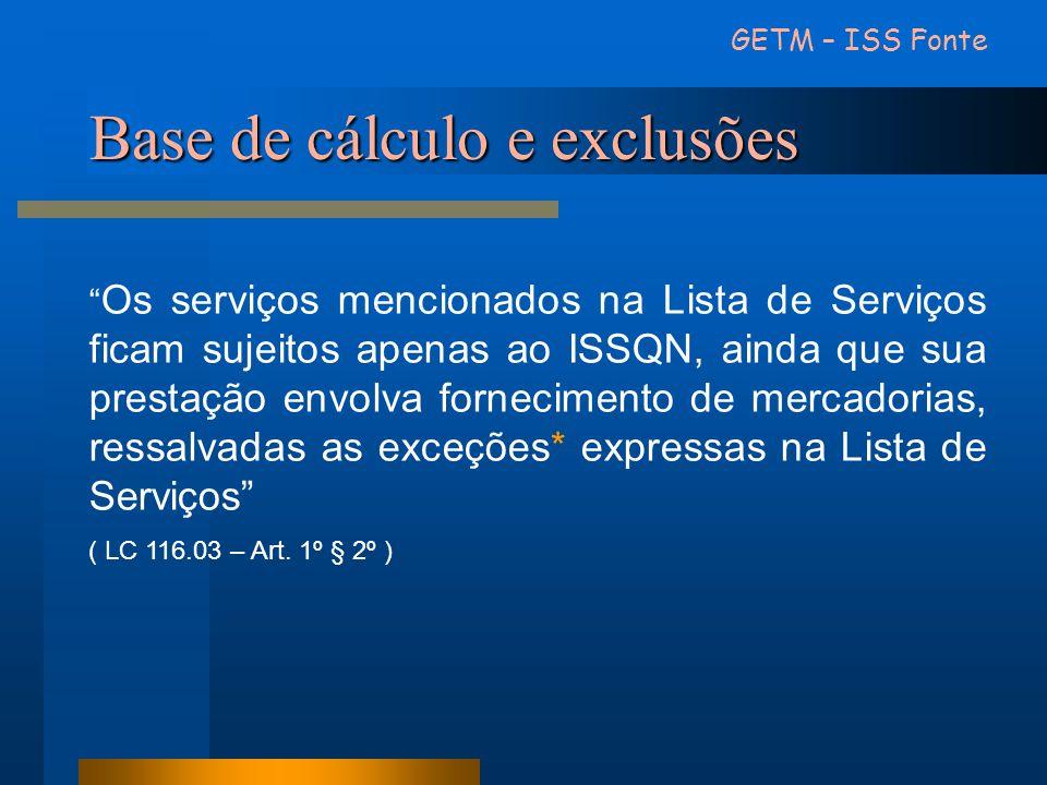 Base de cálculo e exclusões GETM – ISS Fonte Os serviços mencionados na Lista de Serviços ficam sujeitos apenas ao ISSQN, ainda que sua prestação envo