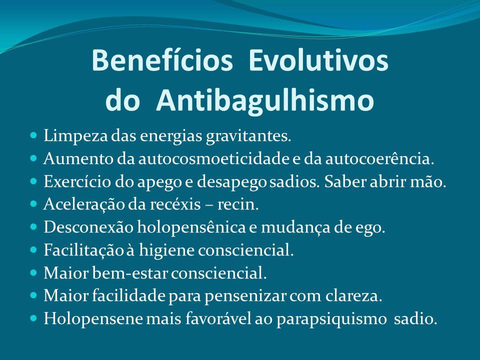 Benefícios Evolutivos do Antibagulhismo Limpeza das energias gravitantes. Aumento da autocosmoeticidade e da autocoerência. Exercício do apego e desap
