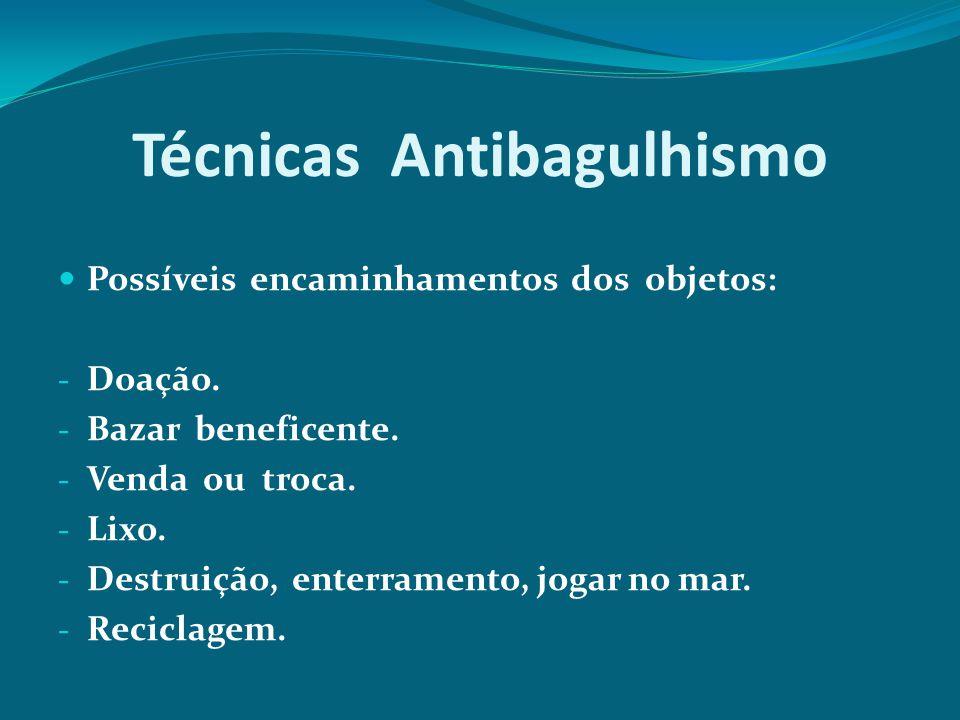 Técnicas Antibagulhismo Possíveis encaminhamentos dos objetos: - Doação. - Bazar beneficente. - Venda ou troca. - Lixo. - Destruição, enterramento, jo