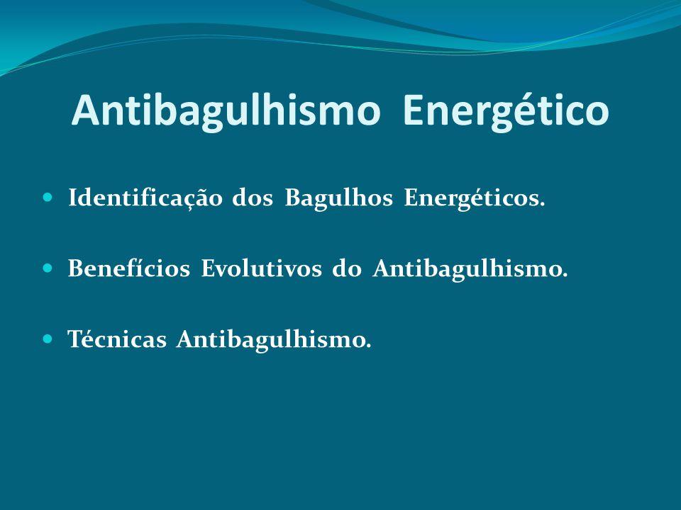 Antibagulhismo Energético Identificação dos Bagulhos Energéticos. Benefícios Evolutivos do Antibagulhismo. Técnicas Antibagulhismo.
