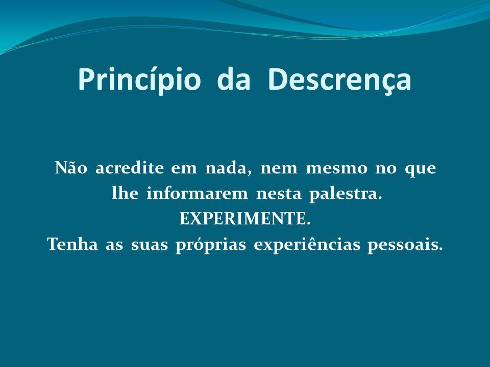 Princípio da Descrença Não acredite em nada, nem mesmo no que lhe informarem nesta palestra. EXPERIMENTE. Tenha as suas próprias experiências pessoais