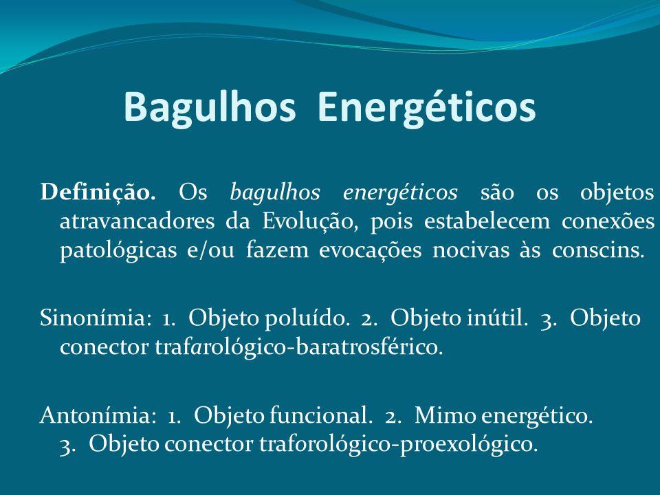 Bagulhos Energéticos Definição. Os bagulhos energéticos são os objetos atravancadores da Evolução, pois estabelecem conexões patológicas e/ou fazem ev