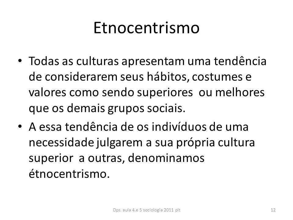 Etnocentrismo Todas as culturas apresentam uma tendência de considerarem seus hábitos, costumes e valores como sendo superiores ou melhores que os demais grupos sociais.