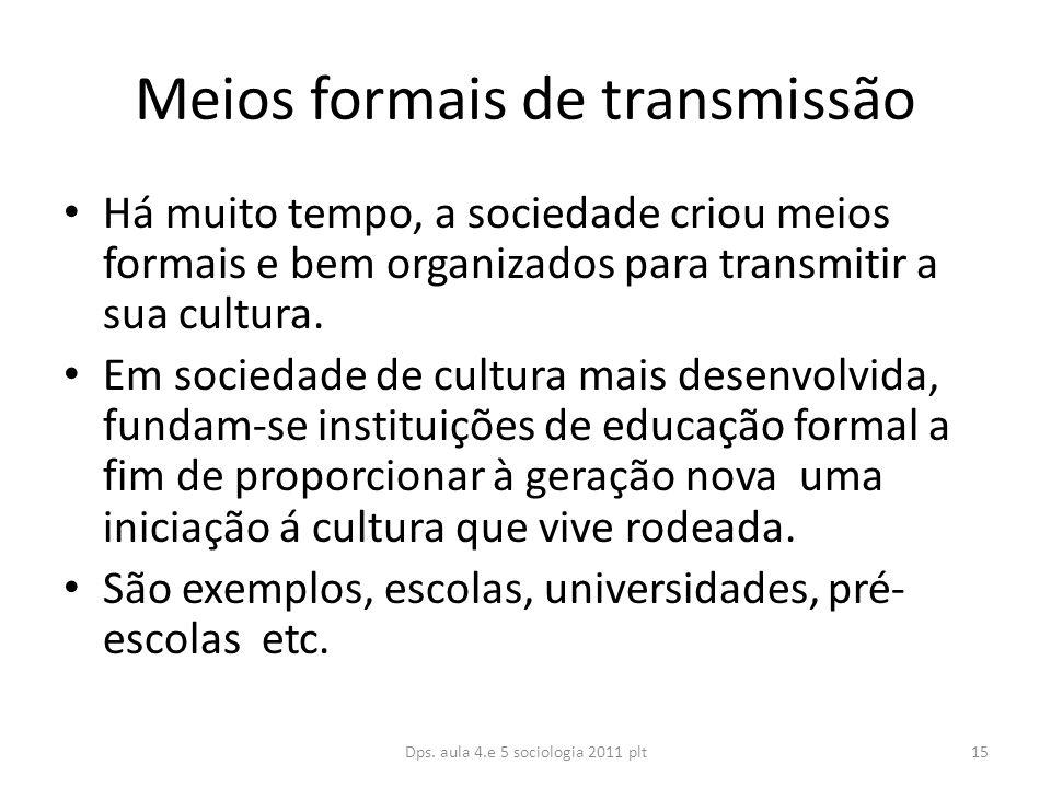 Meios formais de transmissão Há muito tempo, a sociedade criou meios formais e bem organizados para transmitir a sua cultura.