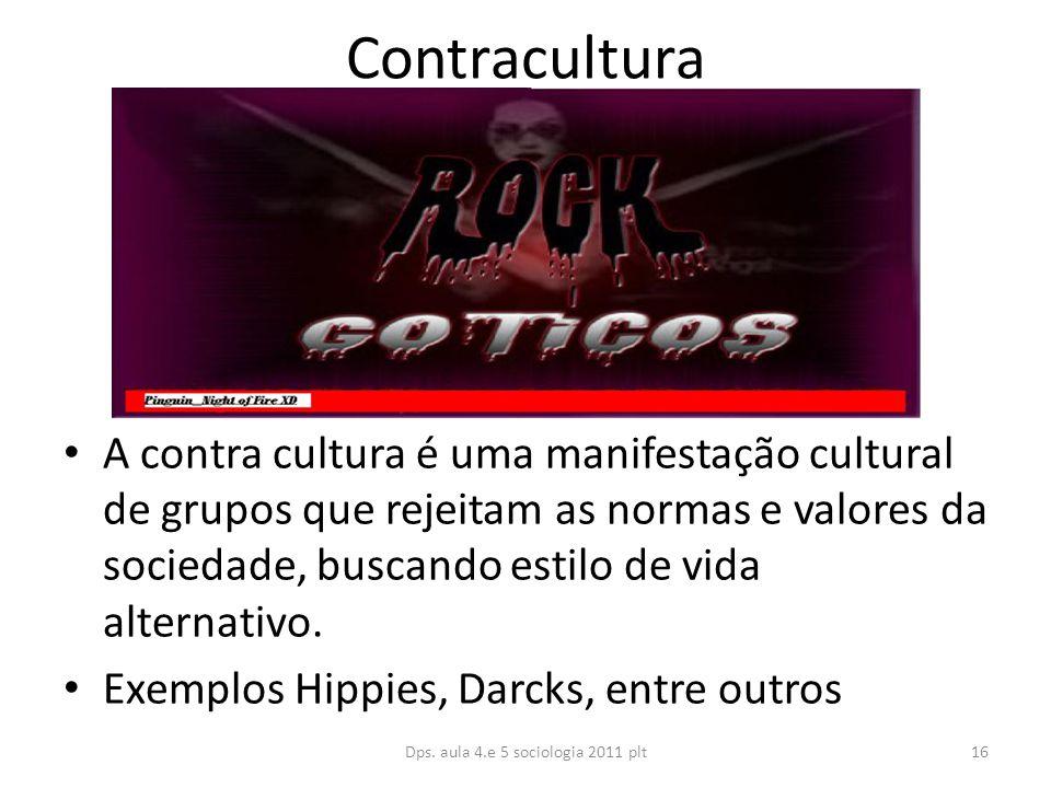 Contracultura A contra cultura é uma manifestação cultural de grupos que rejeitam as normas e valores da sociedade, buscando estilo de vida alternativo.