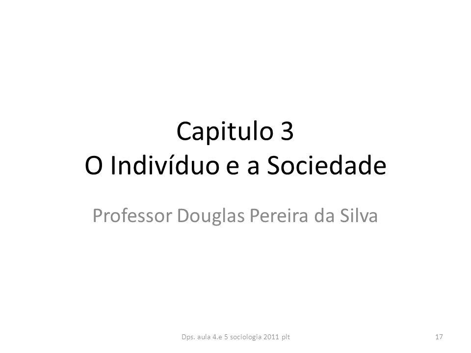 Capitulo 3 O Indivíduo e a Sociedade Professor Douglas Pereira da Silva Dps.