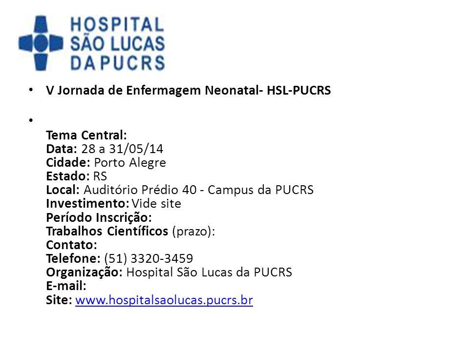 V Jornada de Enfermagem Neonatal- HSL-PUCRS Tema Central: Data: 28 a 31/05/14 Cidade: Porto Alegre Estado: RS Local: Auditório Prédio 40 - Campus da P