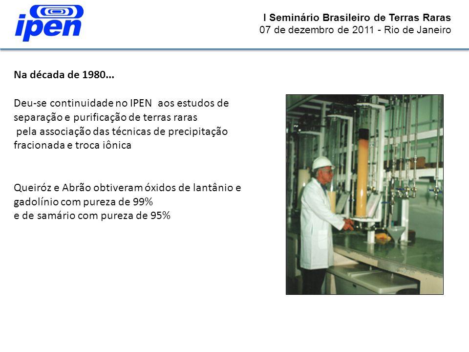 I Seminário Brasileiro de Terras Raras 07 de dezembro de 2011 - Rio de Janeiro Na década de 1980... Deu-se continuidade no IPEN aos estudos de separaç