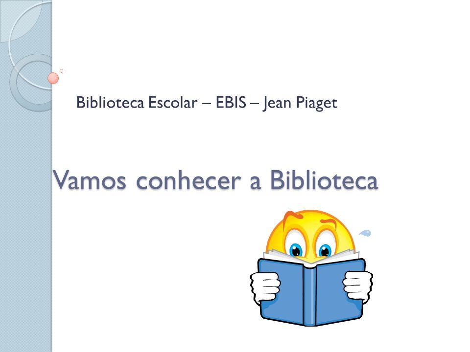 Vamos conhecer a Biblioteca Biblioteca Escolar – EBIS – Jean Piaget