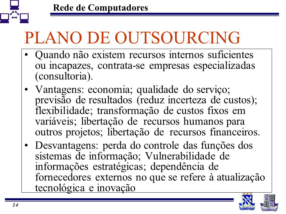 Rede de Computadores 13 PLANO DE OUTSOURCING Outsourcing Estratégico permite que especialistas desenvolvam a estratégia ideal para reduzir seus custos, com a flexibilidade necessária para se adaptar às mudanças.