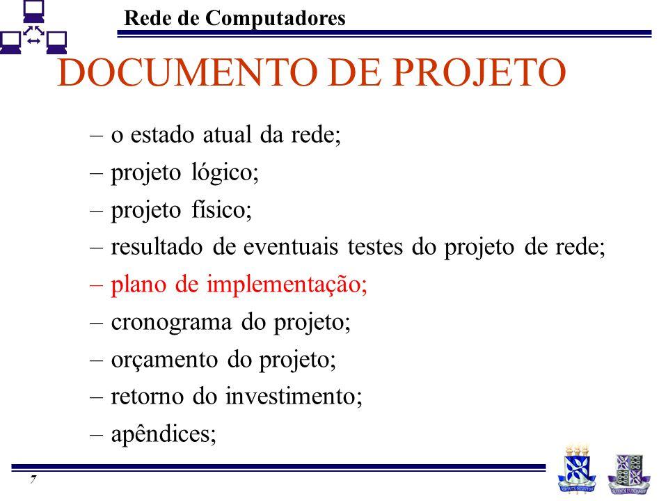 Rede de Computadores 7 DOCUMENTO DE PROJETO –o estado atual da rede; –projeto lógico; –projeto físico; –resultado de eventuais testes do projeto de rede; –plano de implementação; –cronograma do projeto; –orçamento do projeto; –retorno do investimento; –apêndices;