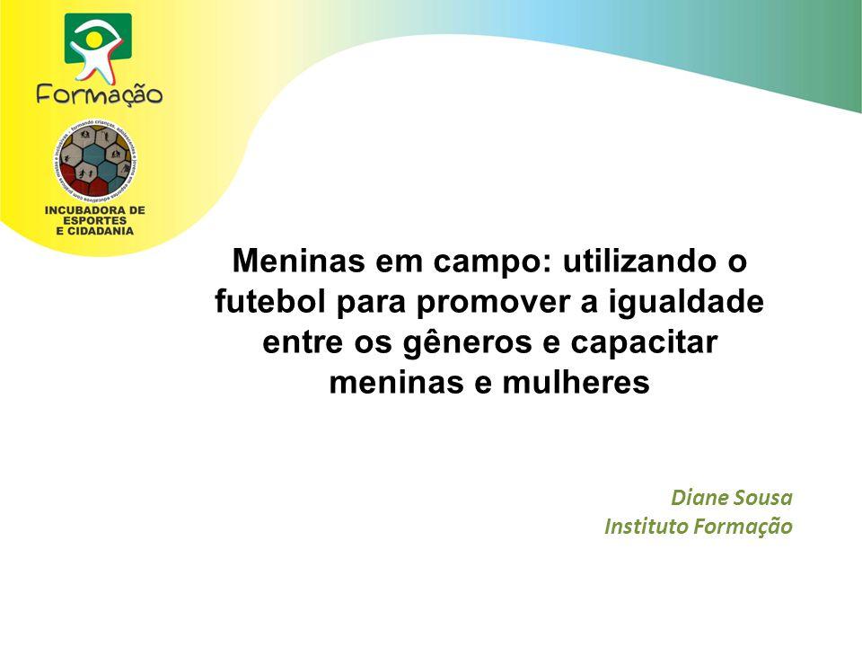 Meninas em campo: utilizando o futebol para promover a igualdade entre os gêneros e capacitar meninas e mulheres Diane Sousa Instituto Formação