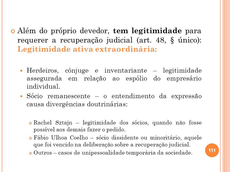 Além do próprio devedor, tem legitimidade para requerer a recuperação judicial (art. 48, § único): Legitimidade ativa extraordinária: Herdeiros, cônju