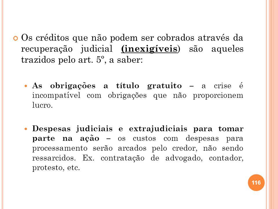 Os créditos que não podem ser cobrados através da recuperação judicial (inexigíveis ) são aqueles trazidos pelo art. 5º, a saber: As obrigações a títu