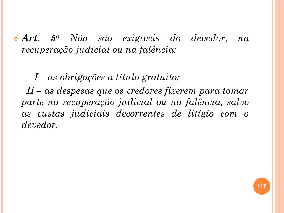 Art. 5 o Não são exigíveis do devedor, na recuperação judicial ou na falência: I – as obrigações a título gratuito; II – as despesas que os credores f