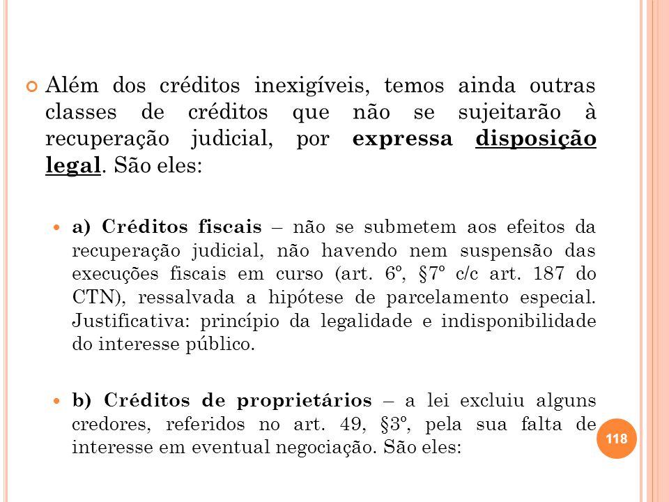 Além dos créditos inexigíveis, temos ainda outras classes de créditos que não se sujeitarão à recuperação judicial, por expressa disposição legal. São