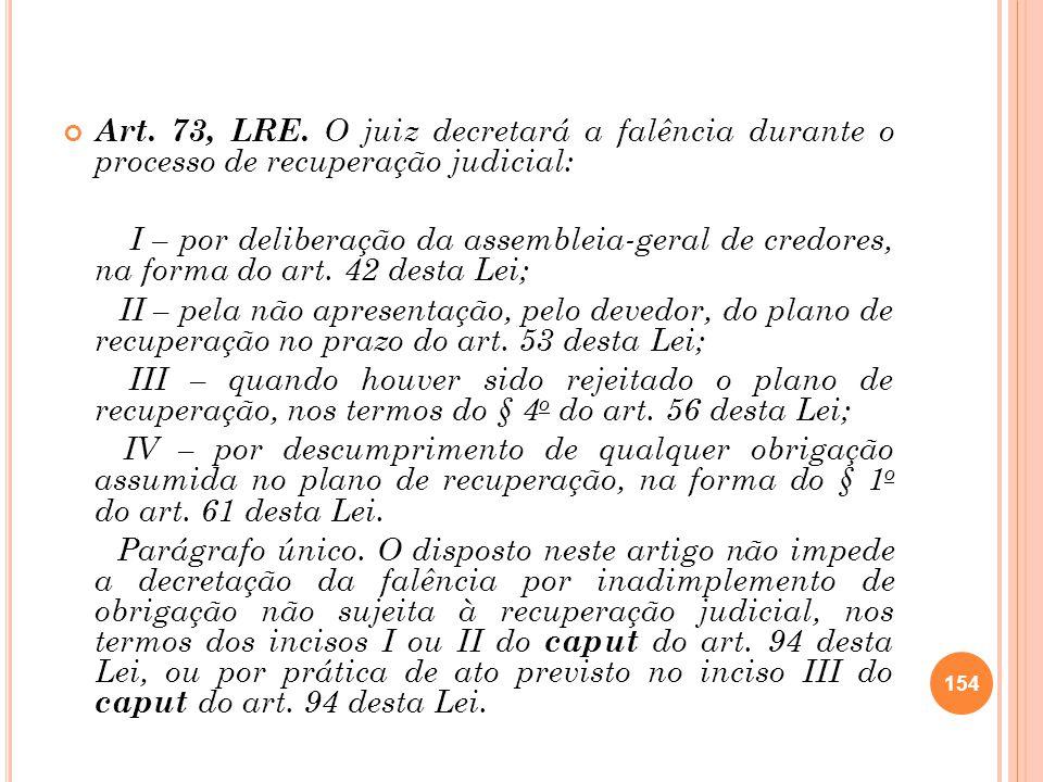 Art. 73, LRE. O juiz decretará a falência durante o processo de recuperação judicial: I – por deliberação da assembleia-geral de credores, na forma do