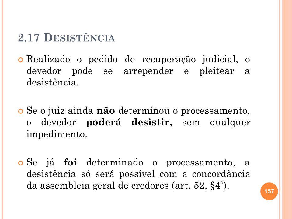 2.17 D ESISTÊNCIA Realizado o pedido de recuperação judicial, o devedor pode se arrepender e pleitear a desistência. Se o juiz ainda não determinou o