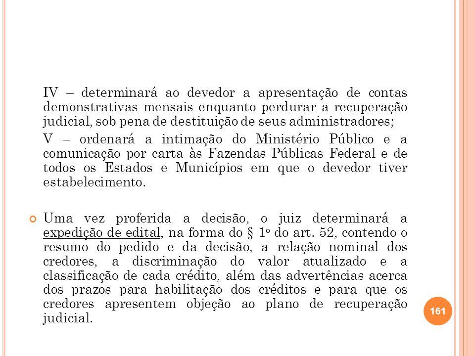 IV – determinará ao devedor a apresentação de contas demonstrativas mensais enquanto perdurar a recuperação judicial, sob pena de destituição de seus