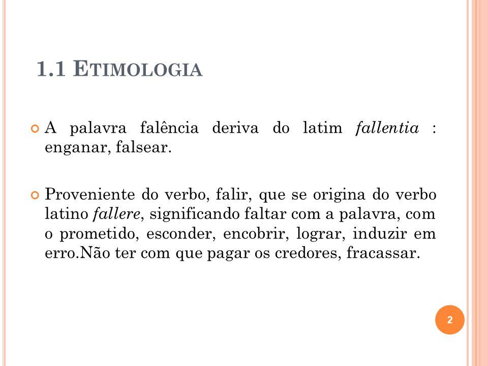 1.1 E TIMOLOGIA A palavra falência deriva do latim fallentia : enganar, falsear. Proveniente do verbo, falir, que se origina do verbo latino fallere,