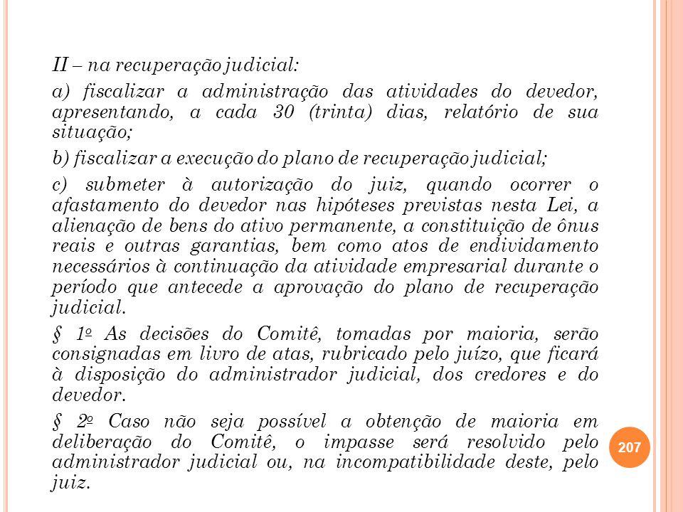 II – na recuperação judicial: a) fiscalizar a administração das atividades do devedor, apresentando, a cada 30 (trinta) dias, relatório de sua situaçã