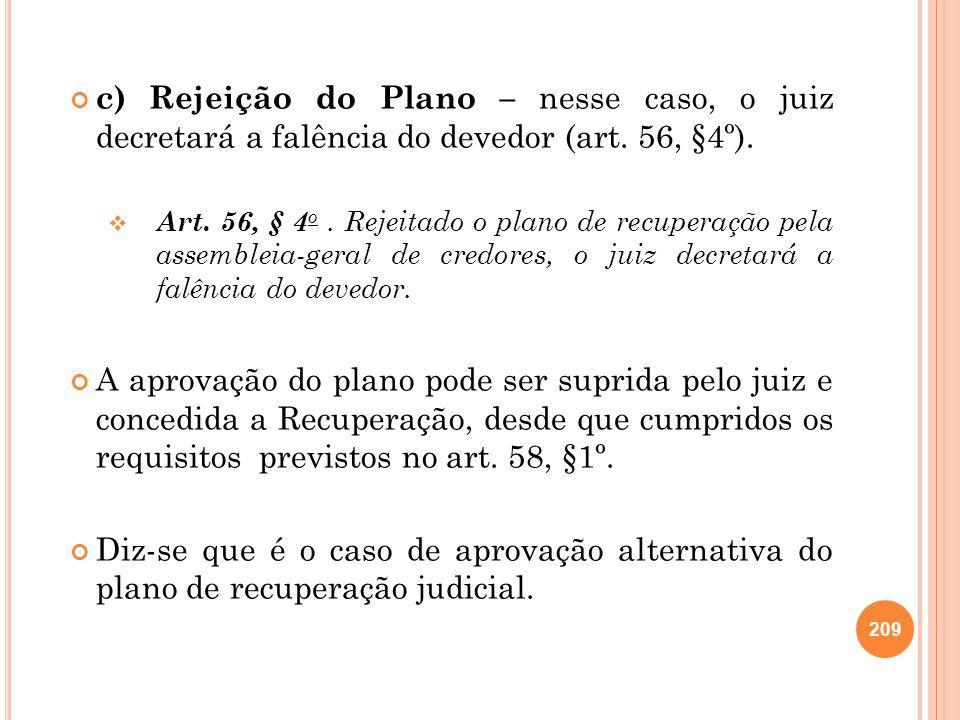 c) Rejeição do Plano – nesse caso, o juiz decretará a falência do devedor (art. 56, §4º). Art. 56, § 4 o. Rejeitado o plano de recuperação pela assemb