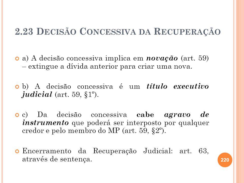 2.23 D ECISÃO C ONCESSIVA DA R ECUPERAÇÃO a) A decisão concessiva implica em novação (art. 59) – extingue a dívida anterior para criar uma nova. b) A