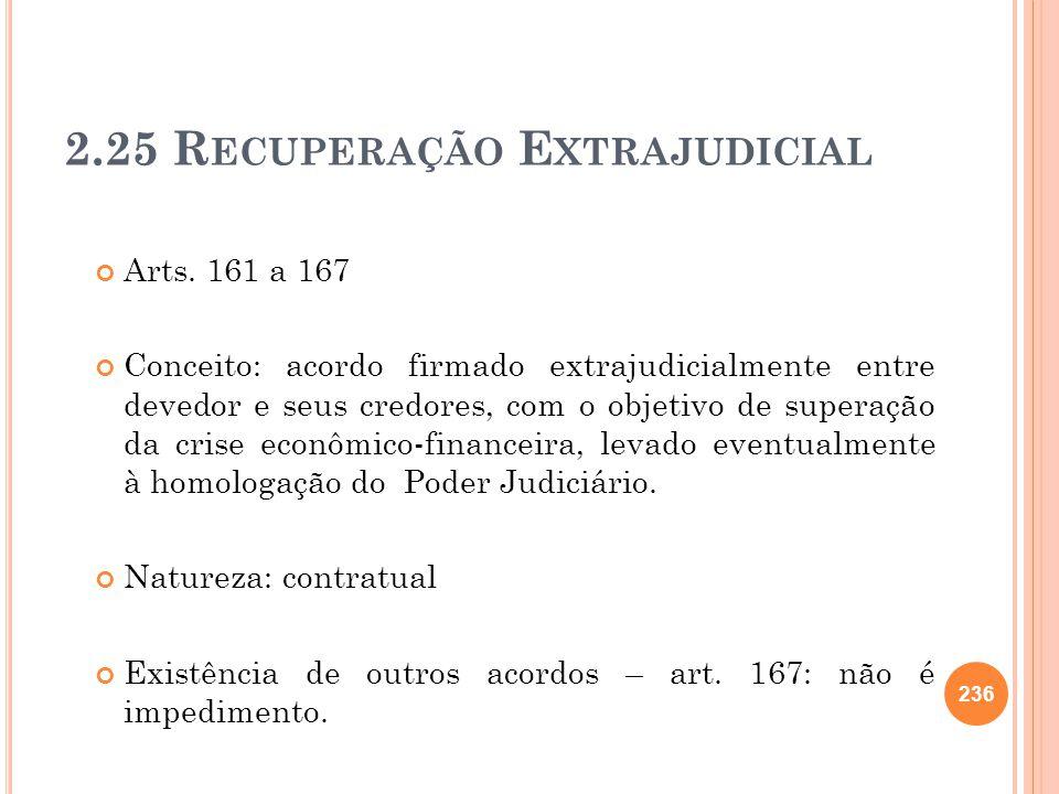 236 2.25 R ECUPERAÇÃO E XTRAJUDICIAL Arts. 161 a 167 Conceito: acordo firmado extrajudicialmente entre devedor e seus credores, com o objetivo de supe