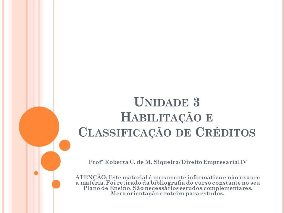 U NIDADE 3 H ABILITAÇÃO E C LASSIFICAÇÃO DE C RÉDITOS Profª Roberta C. de M. Siqueira/ Direito Empresarial IV ATENÇÃO: Este material é meramente infor