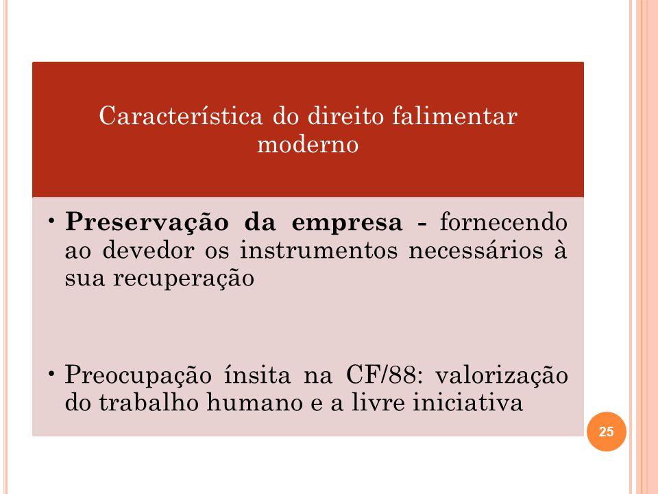Característica do direito falimentar moderno Preservação da empresa - fornecendo ao devedor os instrumentos necessários à sua recuperação Preocupação