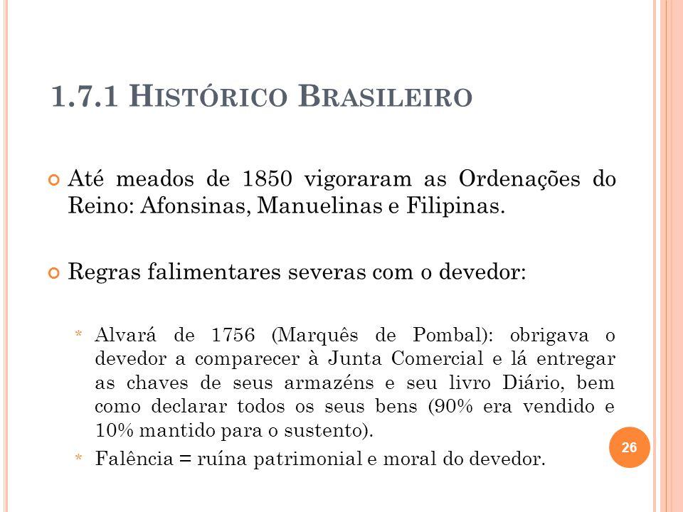 1.7.1 H ISTÓRICO B RASILEIRO Até meados de 1850 vigoraram as Ordenações do Reino: Afonsinas, Manuelinas e Filipinas. Regras falimentares severas com o
