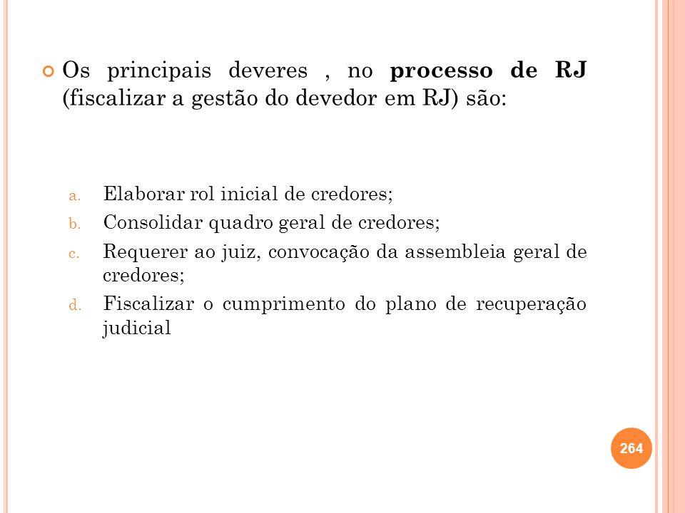 Os principais deveres, no processo de RJ (fiscalizar a gestão do devedor em RJ) são: a. Elaborar rol inicial de credores; b. Consolidar quadro geral d