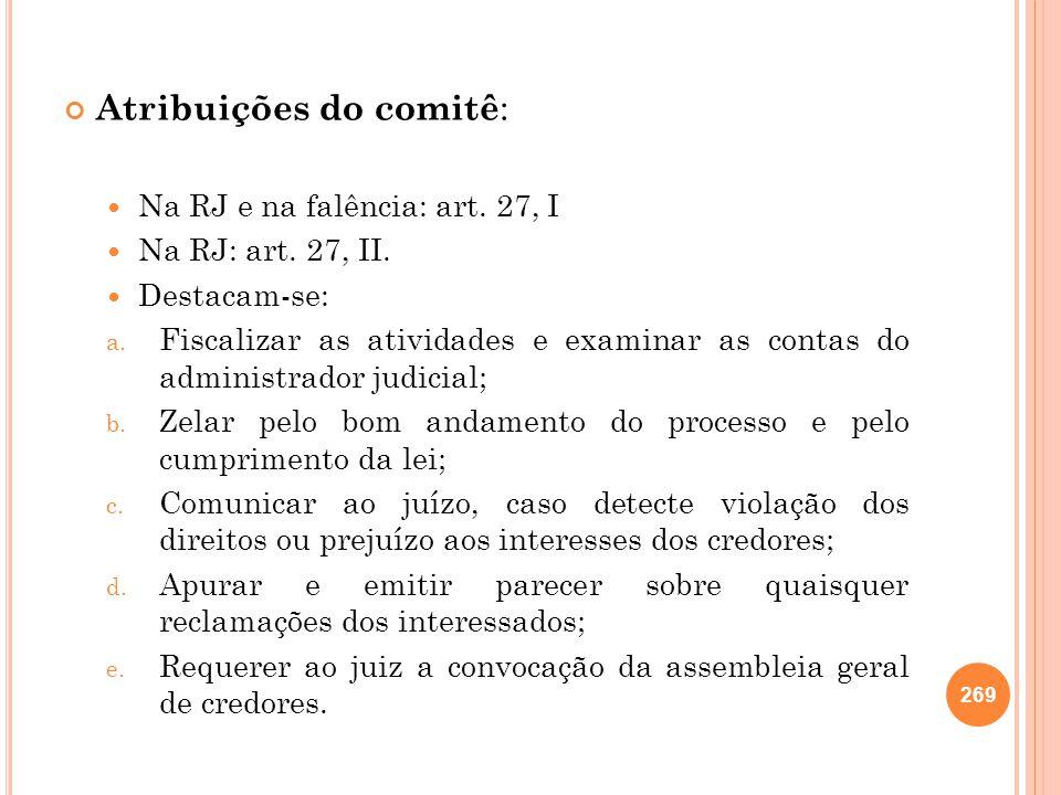 Atribuições do comitê : Na RJ e na falência: art. 27, I Na RJ: art. 27, II. Destacam-se: a. Fiscalizar as atividades e examinar as contas do administr