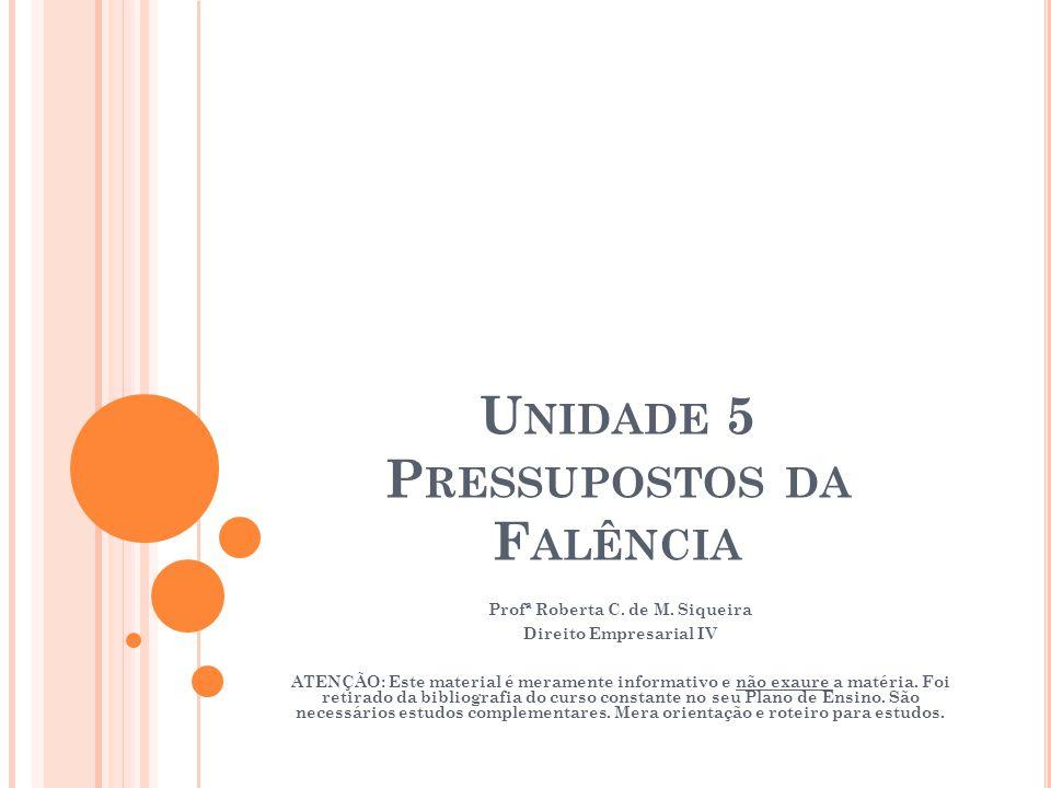 U NIDADE 5 P RESSUPOSTOS DA F ALÊNCIA Profª Roberta C. de M. Siqueira Direito Empresarial IV ATENÇÃO: Este material é meramente informativo e não exau