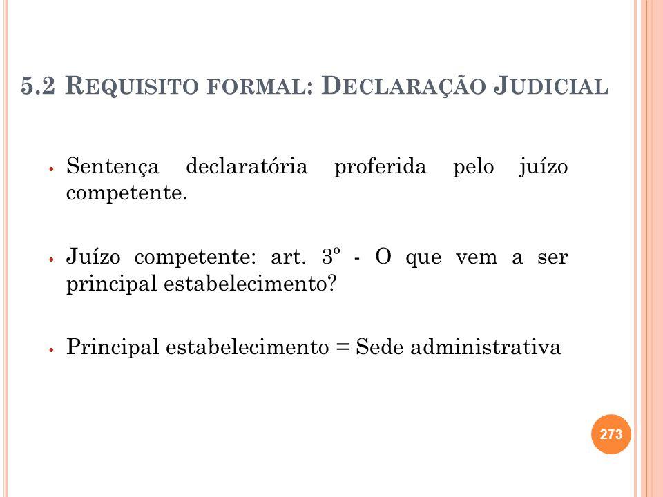 5.2 R EQUISITO FORMAL : D ECLARAÇÃO J UDICIAL Sentença declaratória proferida pelo juízo competente. Juízo competente: art. 3º - O que vem a ser princ