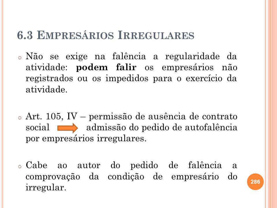 6.3 E MPRESÁRIOS I RREGULARES o Não se exige na falência a regularidade da atividade: podem falir os empresários não registrados ou os impedidos para